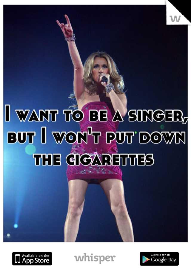 I want to be a singer, but I won't put down the cigarettes