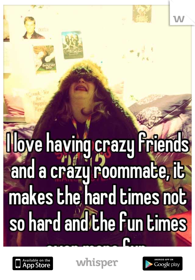I love having crazy friends and a crazy roommate, it makes the hard times not so hard and the fun times even more fun