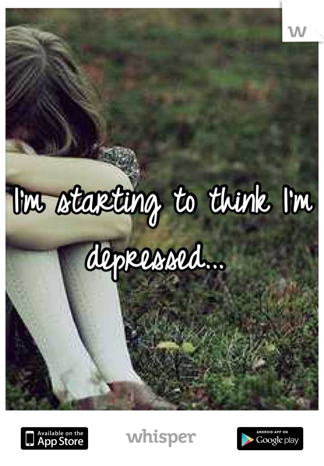I'm starting to think I'm depressed...