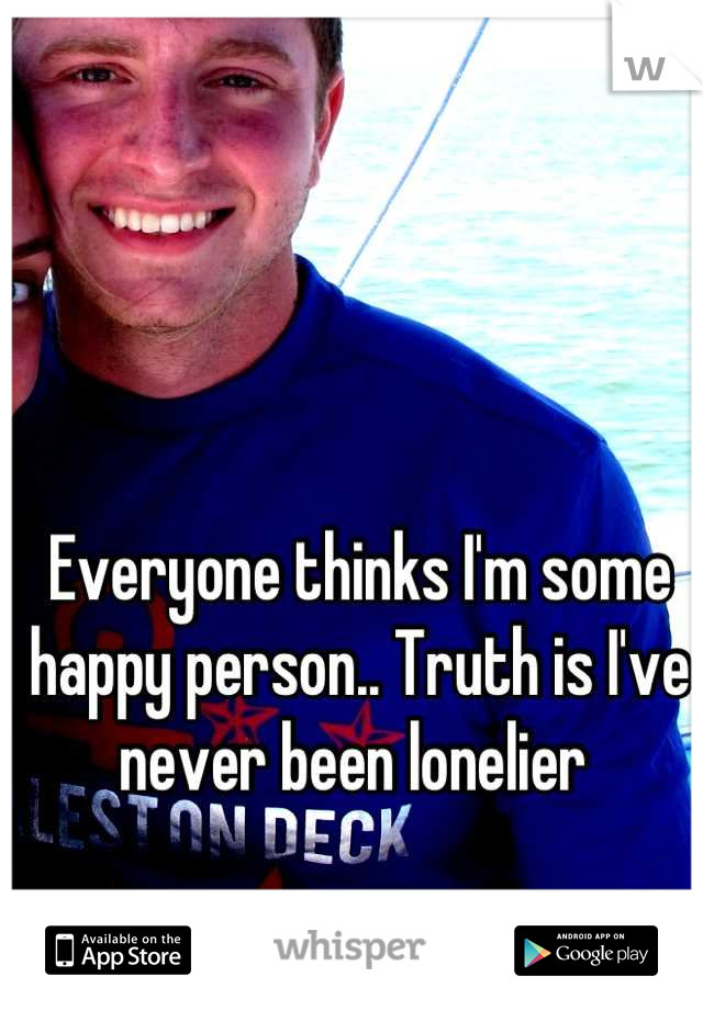 Everyone thinks I'm some happy person.. Truth is I've never been lonelier
