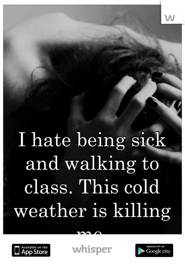 I hate being sick and walking to class. This cold weather is killing me.