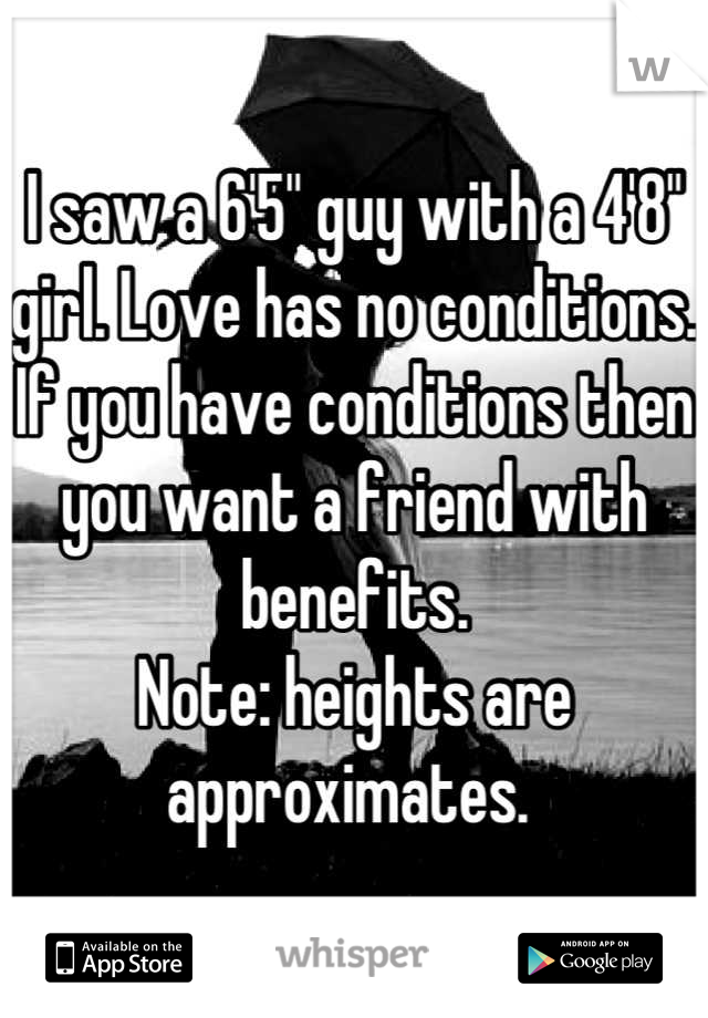"I saw a 6'5"" guy with a 4'8"" girl. Love has no conditions. If you have conditions then you want a friend with benefits.  Note: heights are approximates."