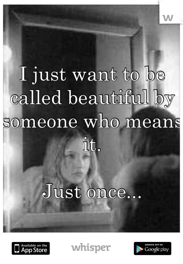 I just want to be called beautiful by someone who means it.  Just once...
