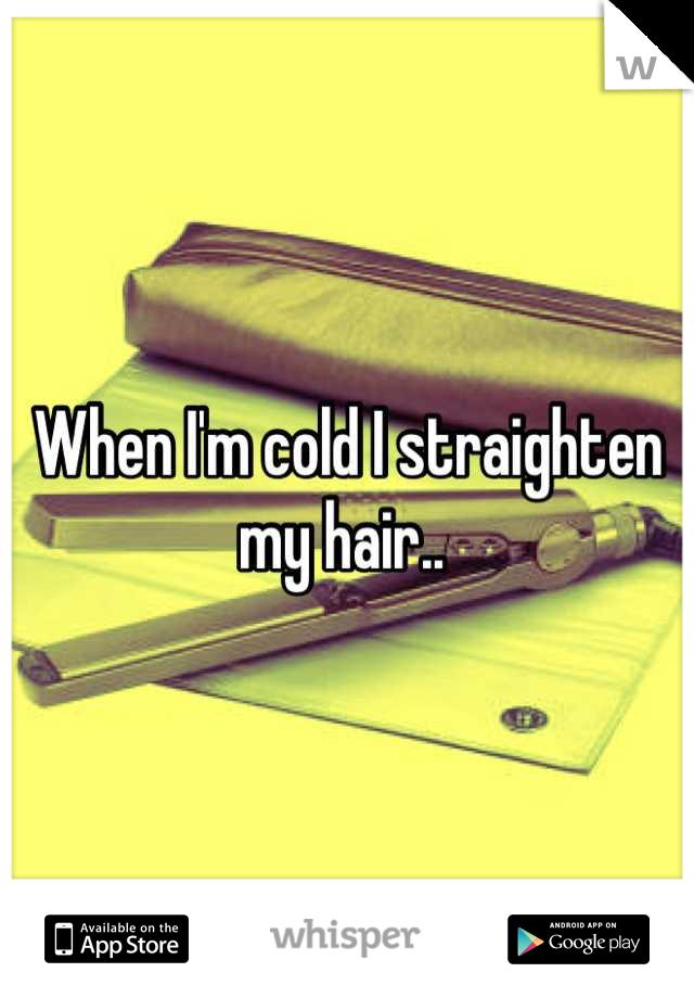 When I'm cold I straighten my hair..