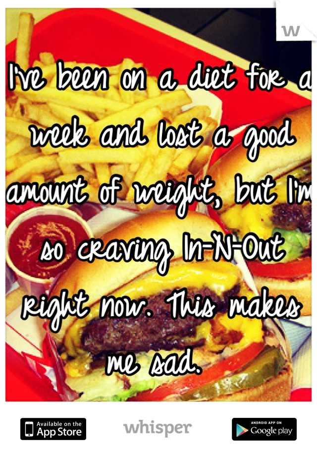I've been on a diet for a week and lost a good amount of weight, but I'm so craving In-N-Out right now. This makes me sad.