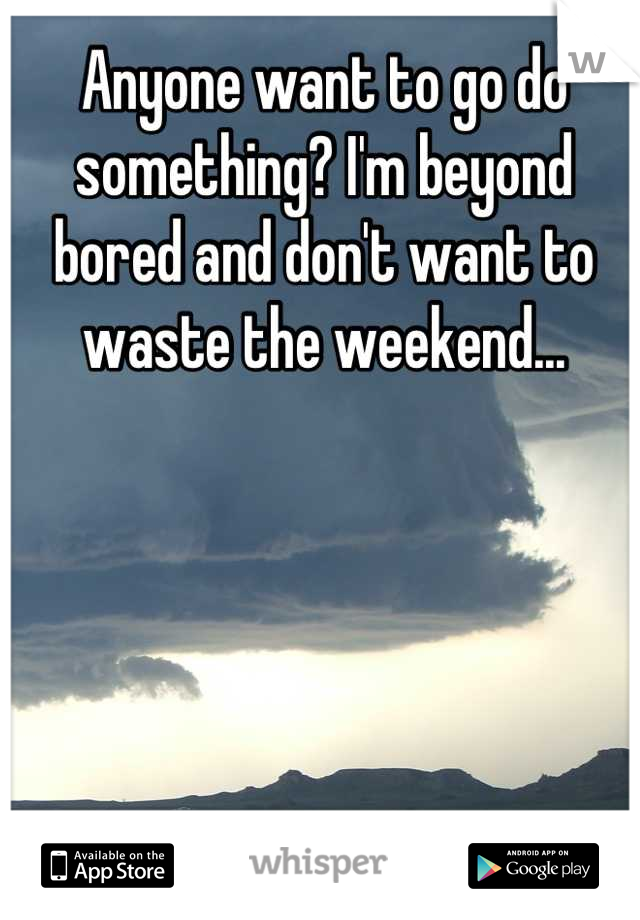 Anyone want to go do something? I'm beyond bored and don't want to waste the weekend...