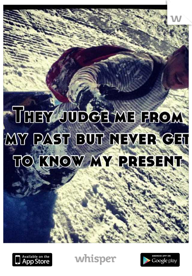 They judge me from my past but never get to know my present