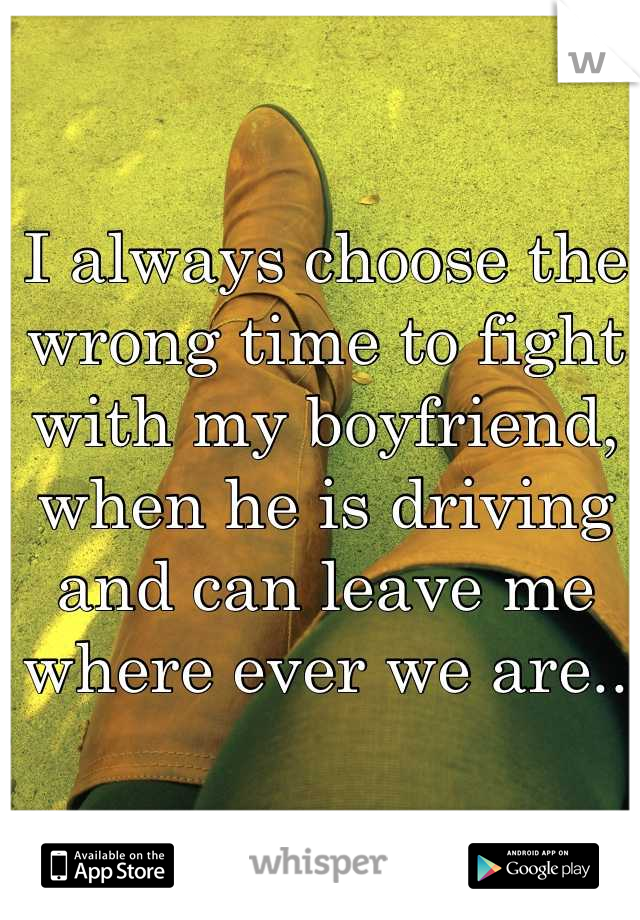 I always choose the wrong time to fight with my boyfriend, when he is driving and can leave me where ever we are..