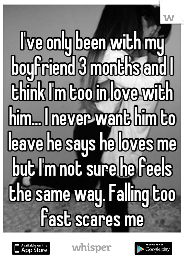 I've only been with my boyfriend 3 months and I think I'm too in love with him... I never want him to leave he says he loves me but I'm not sure he feels the same way. Falling too fast scares me