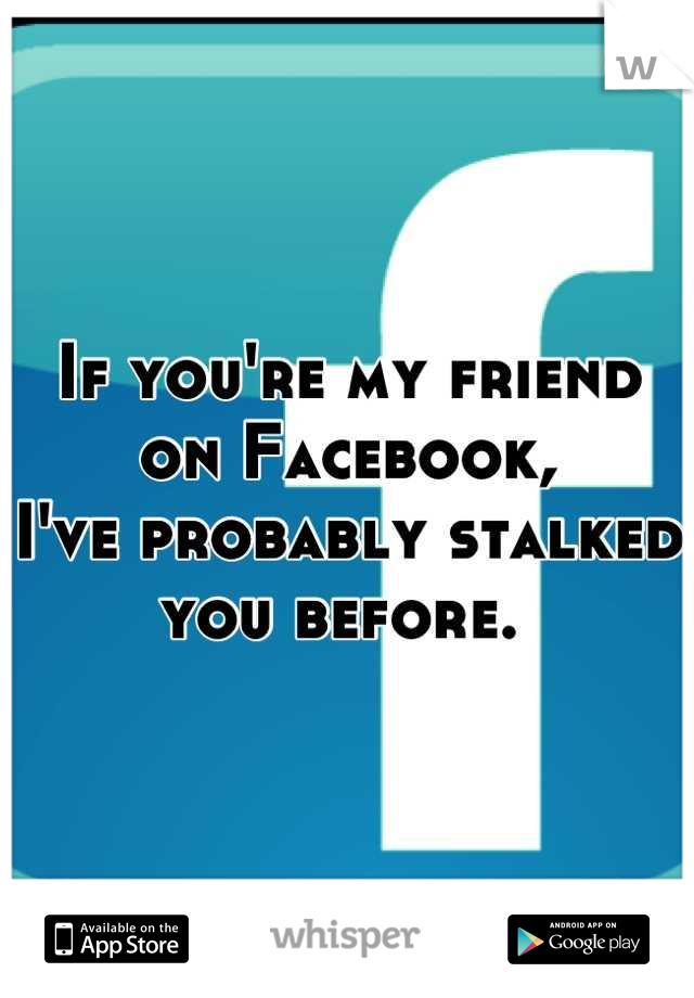 If you're my friend on Facebook,  I've probably stalked you before.