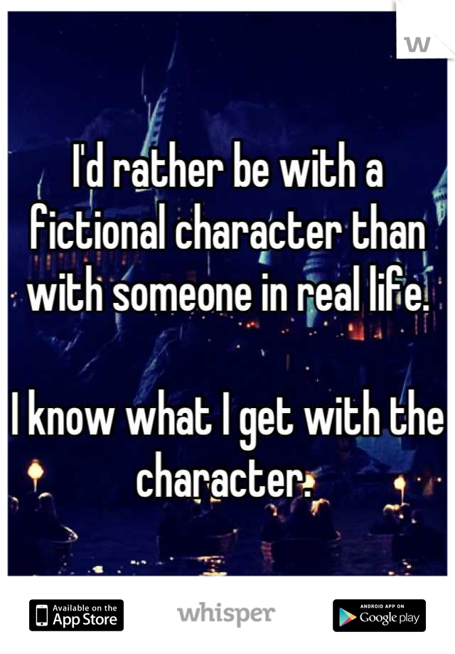 I'd rather be with a fictional character than with someone in real life.  I know what I get with the character.