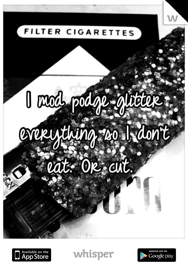 I mod podge glitter everything so I don't eat. Or cut.