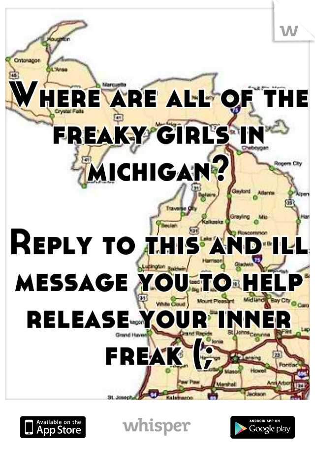 Where are all of the freaky girls in michigan?  Reply to this and ill message you to help release your inner freak (;
