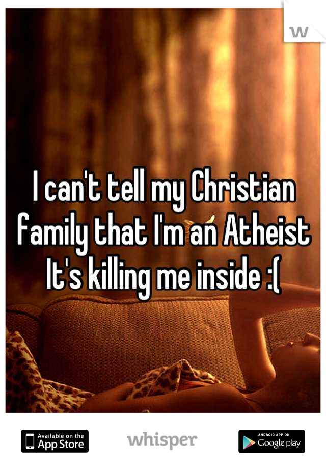 I can't tell my Christian family that I'm an Atheist It's killing me inside :(