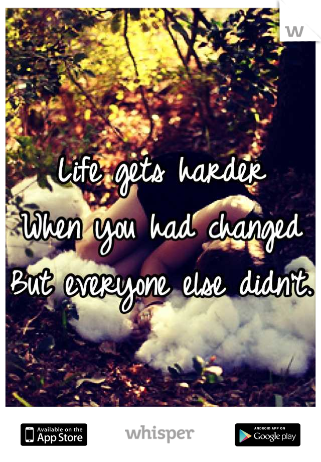 Life gets harder  When you had changed But everyone else didn't.