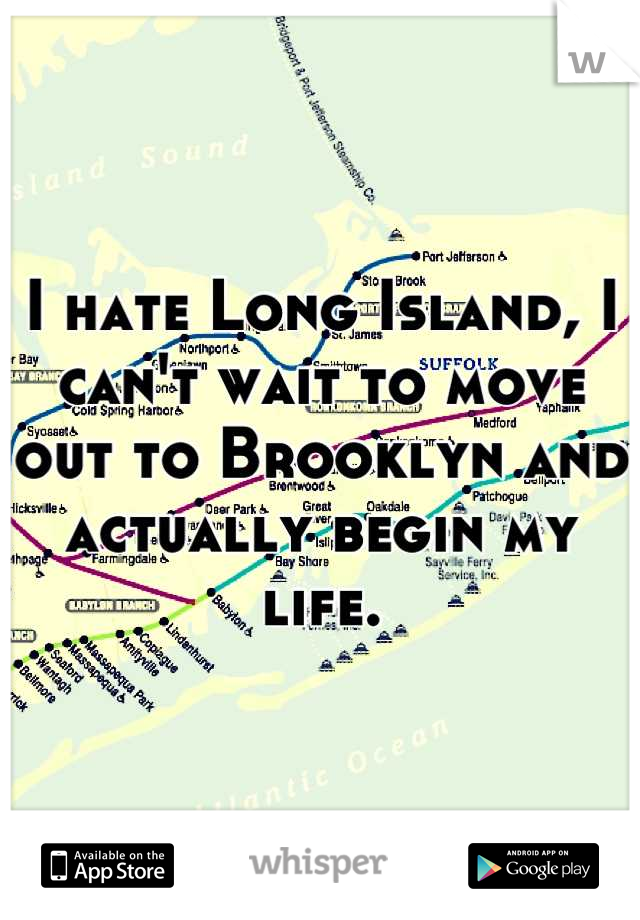 I hate Long Island, I can't wait to move out to Brooklyn and actually begin my life.