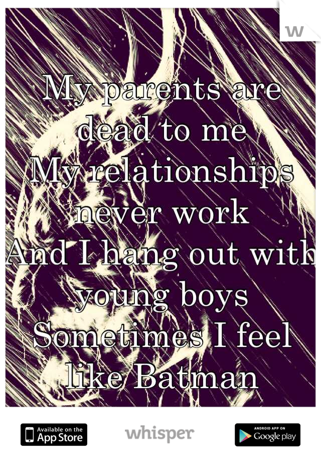 My parents are dead to me My relationships never work And I hang out with young boys Sometimes I feel like Batman