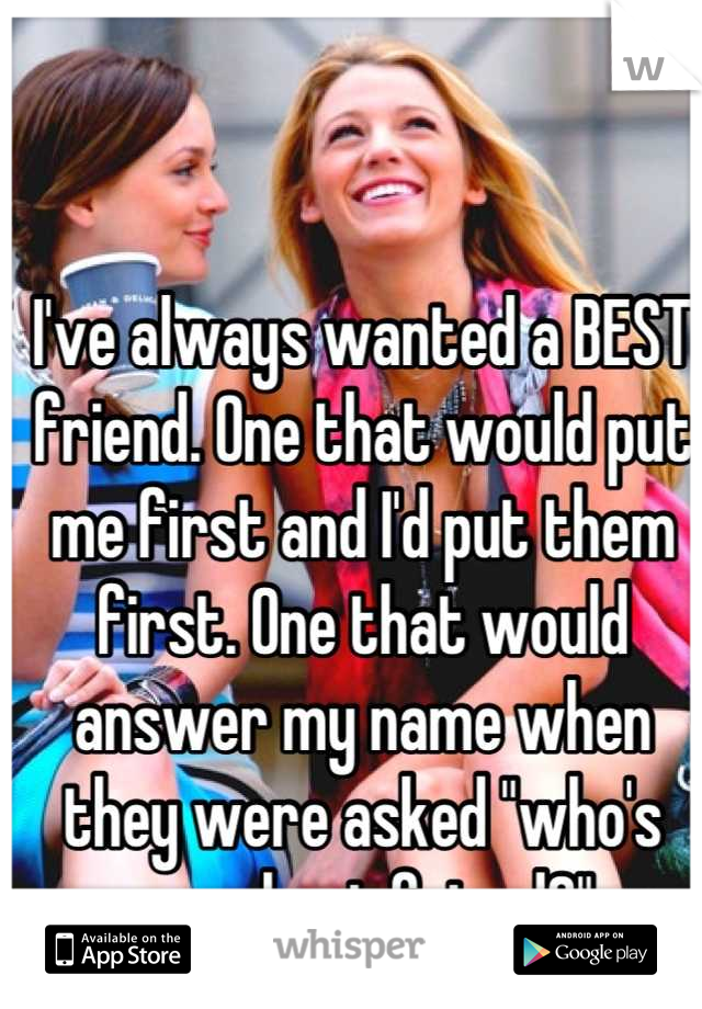 "I've always wanted a BEST friend. One that would put me first and I'd put them first. One that would answer my name when they were asked ""who's your best friend?"""