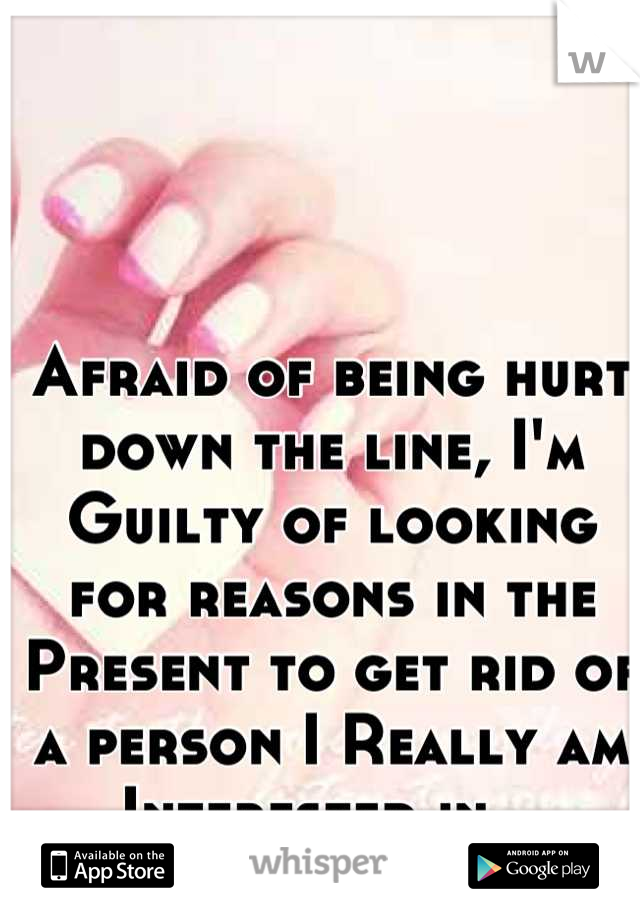 Afraid of being hurt down the line, I'm Guilty of looking for reasons in the Present to get rid of a person I Really am Interested in...