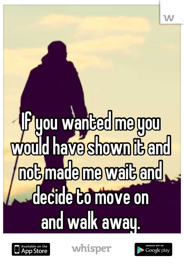If you wanted me you would have shown it and not made me wait and decide to move on  and walk away.