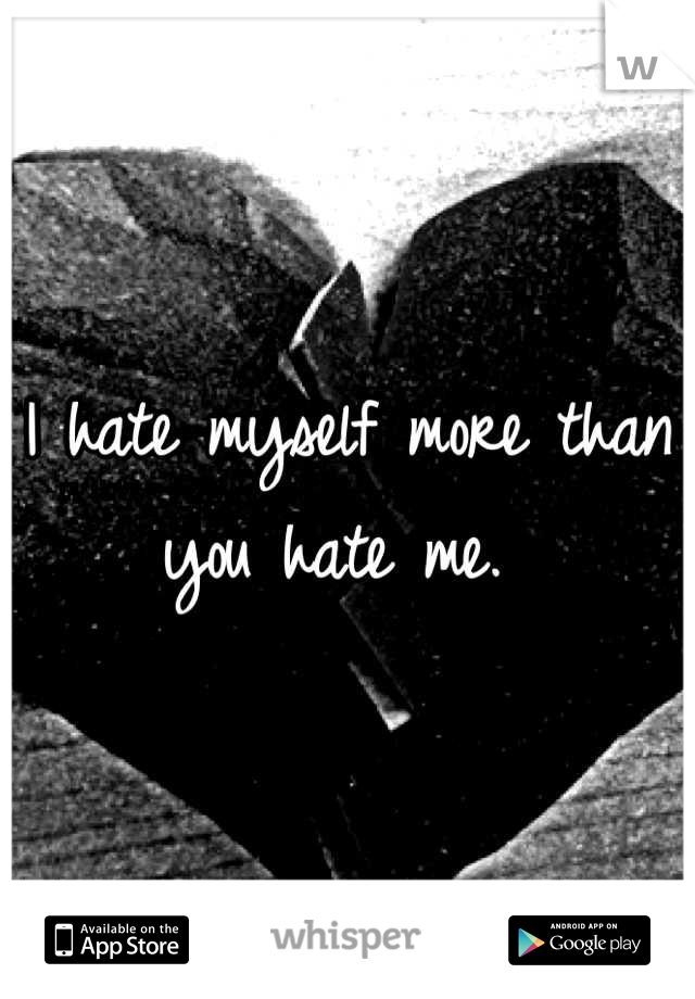 I hate myself more than you hate me.