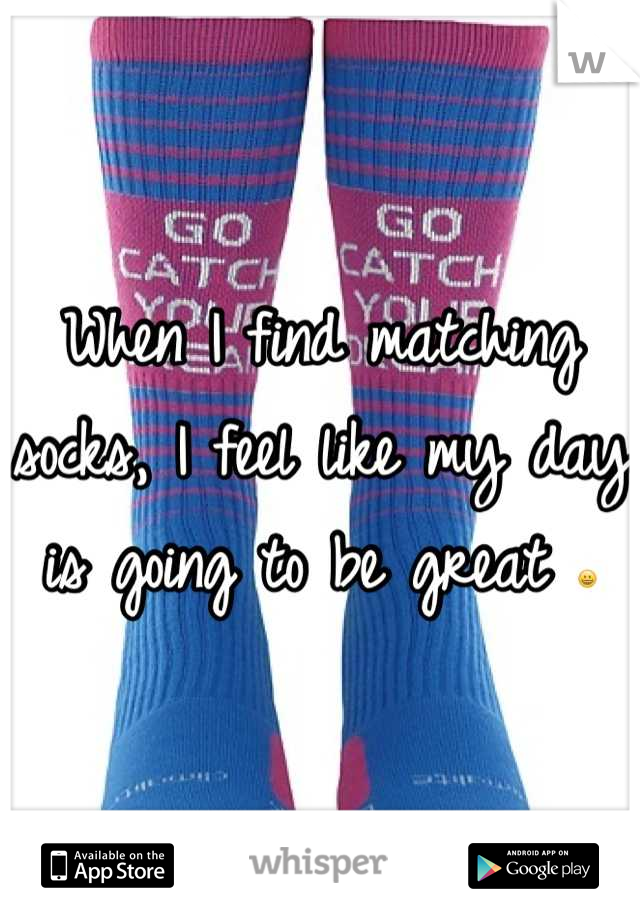 When I find matching socks, I feel like my day is going to be great 😀