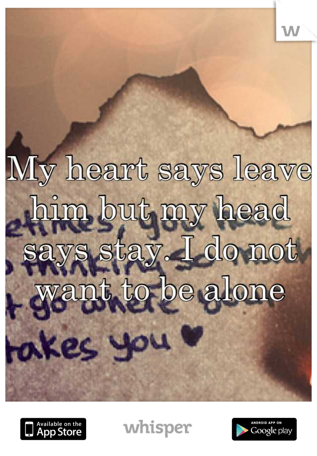 My heart says leave him but my head says stay. I do not want to be alone