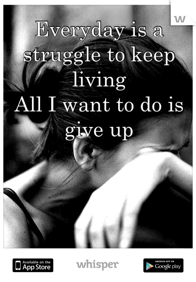 Everyday is a struggle to keep living All I want to do is give up