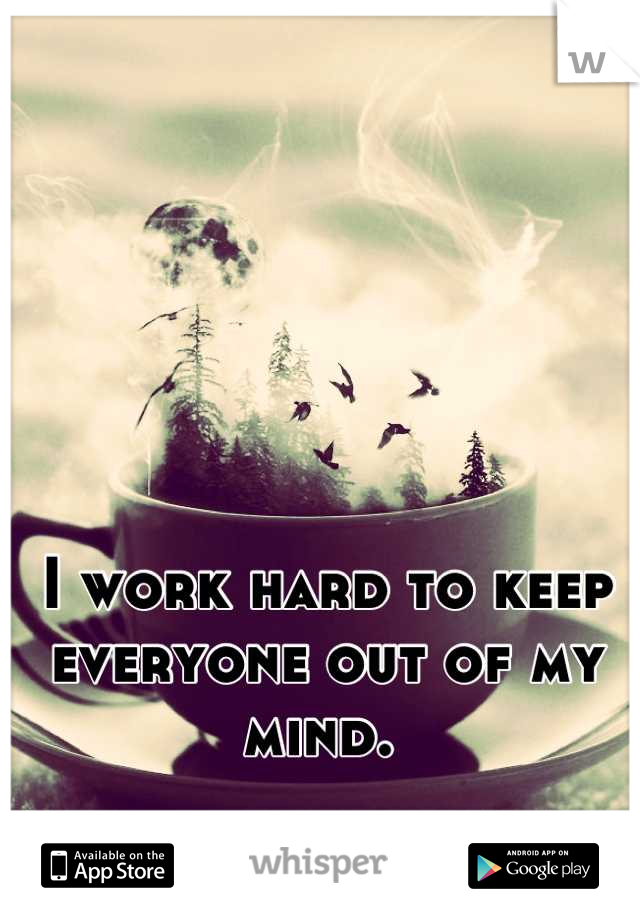 I work hard to keep everyone out of my mind.