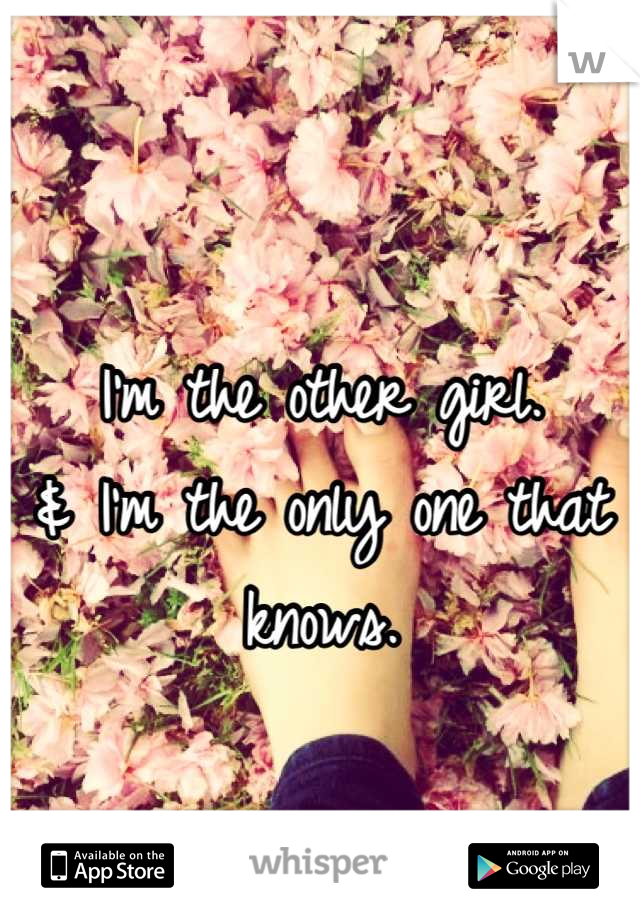 I'm the other girl. & I'm the only one that knows.