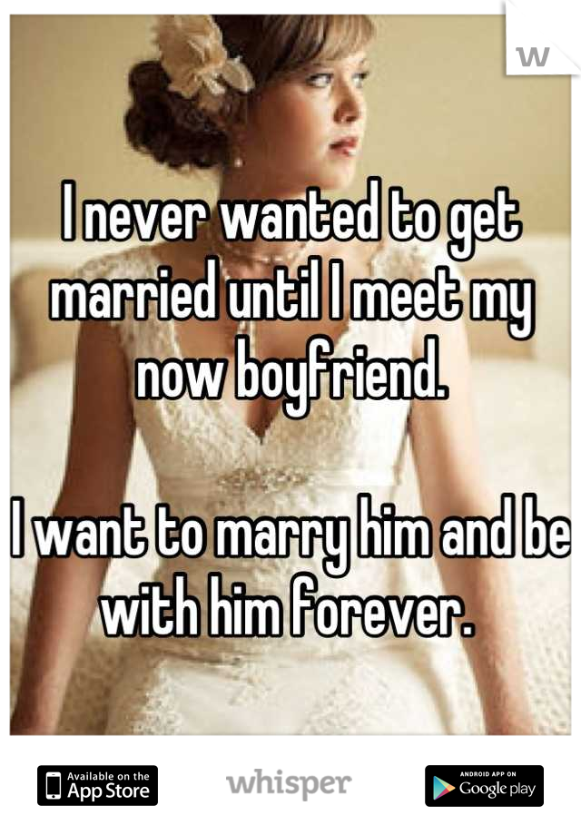I never wanted to get married until I meet my now boyfriend.  I want to marry him and be with him forever.