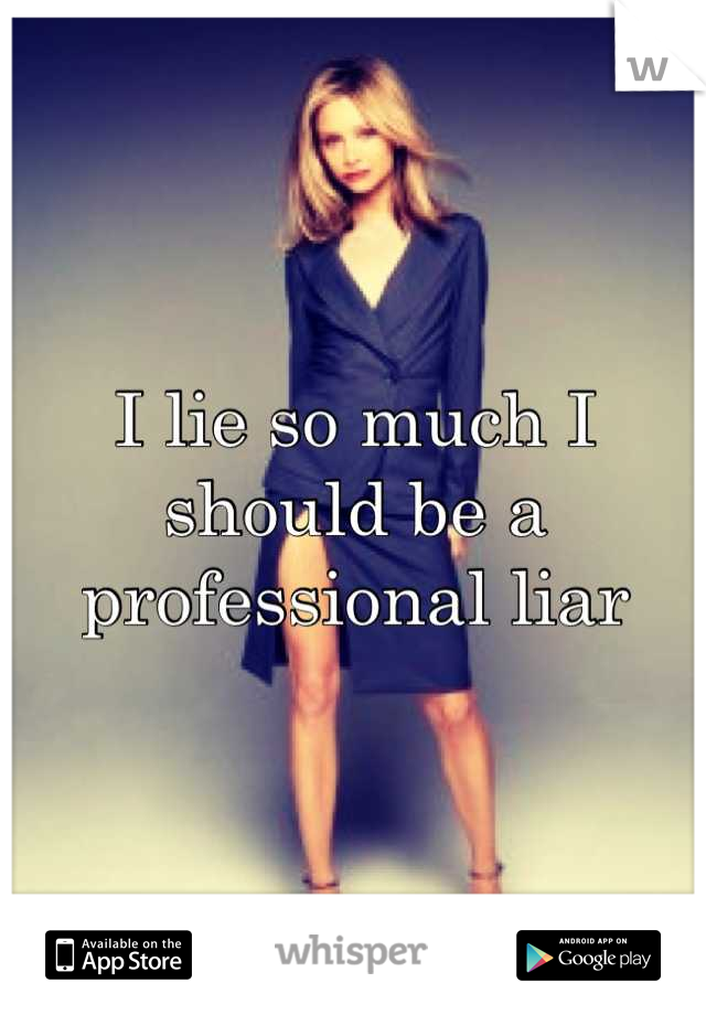 I lie so much I should be a professional liar