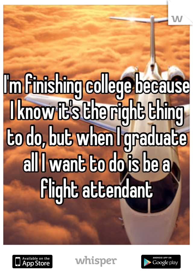 I'm finishing college because I know it's the right thing to do, but when I graduate all I want to do is be a flight attendant