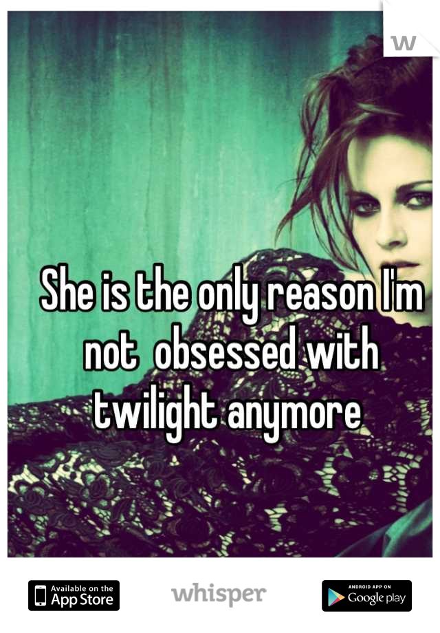 She is the only reason I'm not  obsessed with twilight anymore