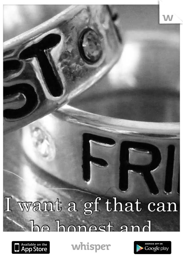 I want a gf that can be honest and faithful.