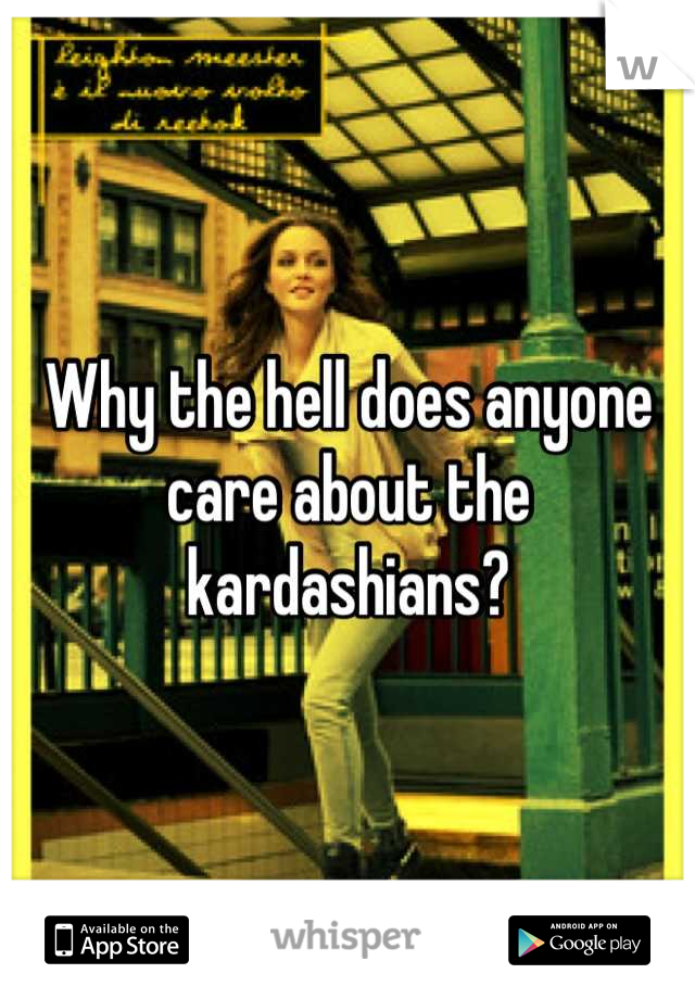 Why the hell does anyone care about the kardashians?