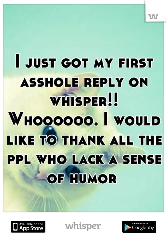 I just got my first asshole reply on whisper!! Whoooooo. I would like to thank all the ppl who lack a sense of humor