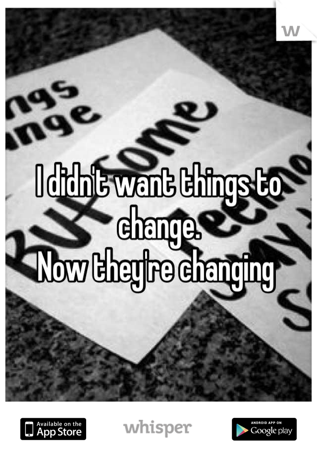 I didn't want things to change.  Now they're changing