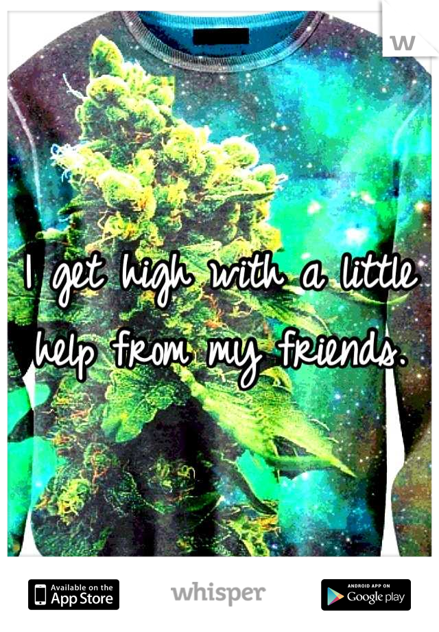 I get high with a little help from my friends.