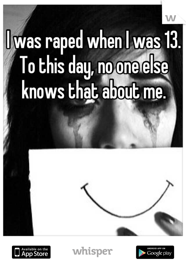 I was raped when I was 13. To this day, no one else knows that about me.