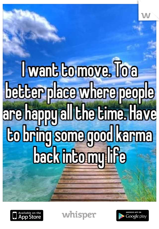 I want to move. To a better place where people are happy all the time. Have to bring some good karma back into my life