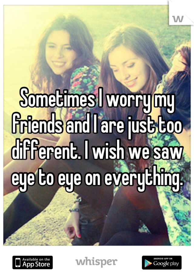 Sometimes I worry my friends and I are just too different. I wish we saw eye to eye on everything.