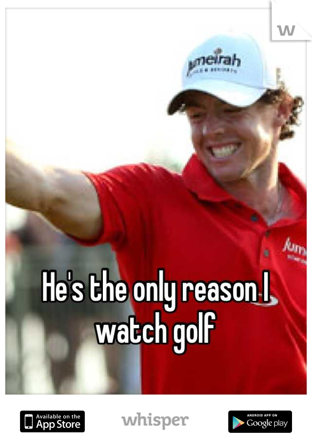 He's the only reason I watch golf