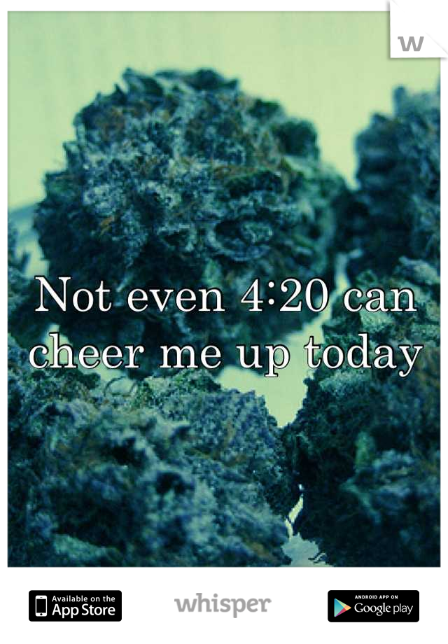 Not even 4:20 can cheer me up today
