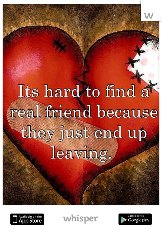 Its hard to find a real friend because they just end up leaving.