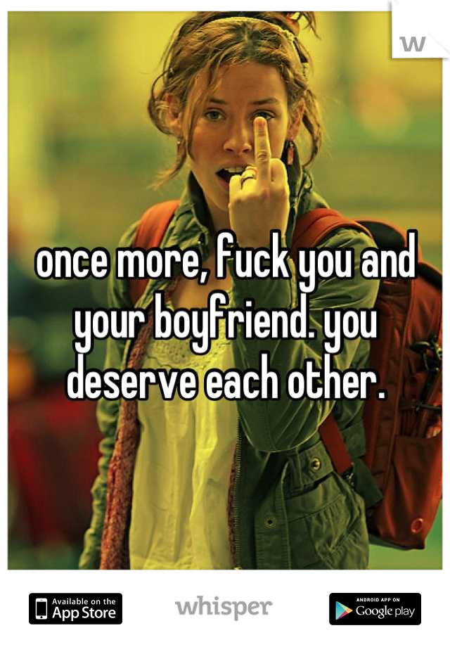 once more, fuck you and your boyfriend. you deserve each other.
