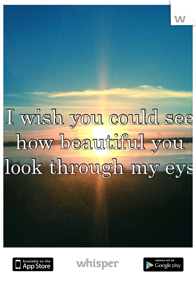 I wish you could see how beautiful you look through my eys