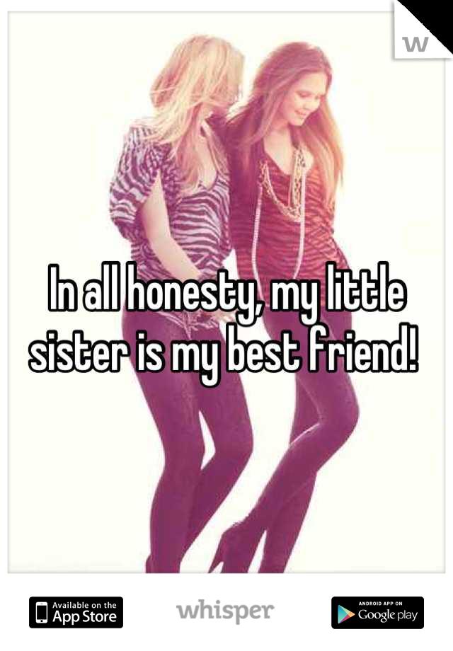 In all honesty, my little sister is my best friend!