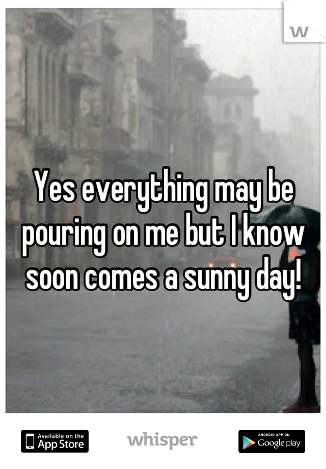 Yes everything may be pouring on me but I know soon comes a sunny day!