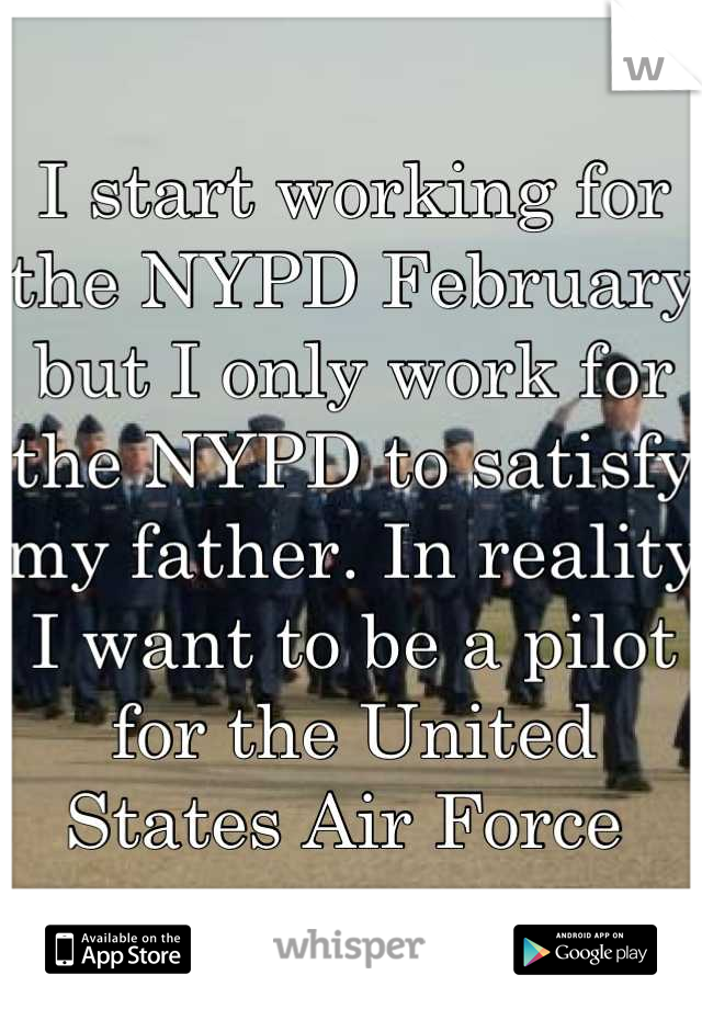 I start working for the NYPD February but I only work for the NYPD to satisfy my father. In reality I want to be a pilot for the United States Air Force